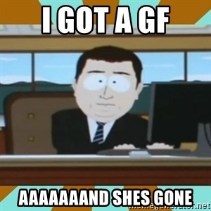 And it's gone - i got a gf aaaaaaand shes gone