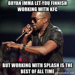 Kanye - Bryan Imma let you Finnish working with KFC But working with Splash is the best of all time