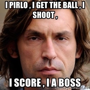 pirlosincero - I PIRLO , I GET THE BALL , I SHOOT ,  I SCORE , I A BOSS