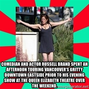 AMBER TROOCK DOWNTOWN EASTSIDE VANCOUVER -  Comedian and actor Russell Brand spent an afternoon touring Vancouver's gritty Downtown Eastside prior to his evening show at the Queen Elizabeth Theatre over the weekend.