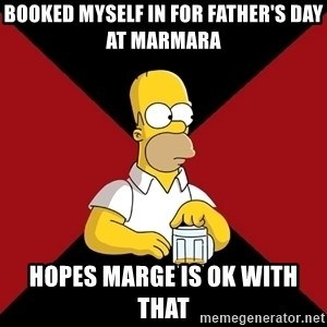 Homer Jay Simpson - Booked myself in for Father's Day at Marmara Hopes Marge is ok with that