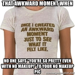 """That Awkward Moment When - That awkward moment when no one says """"you're so pretty even with no makeup!"""" to your no makeup pic"""