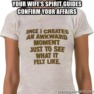 That Awkward Moment When - your wife's spirit guides confirm your affairs