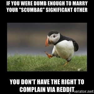 """Shufflin' Puffin - If you were dumb enough to marry your """"scumbag"""" significant other You don't have the right to complain via reddit"""