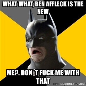 Bad Factman - what what, ben affleck is the new me?. don´t fuck me with that