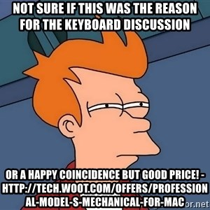 Futurama Fry - not sure if this was the reason for the keyboard discussion or a happy coincidence but good price! - http://tech.woot.com/offers/professional-model-s-mechanical-for-mac