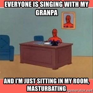 Masturbating Spider-Man - Everyone is singing with my granpa And I'm just sitting in my room, masturbating