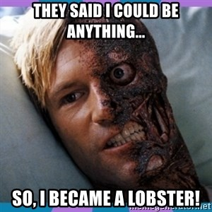 Two-face - They said I could be anything... So, I became a lobster!
