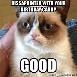 Grumpy Cat Face - Dissapointed with your birthday card? GOOD