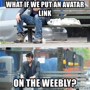 Keanu Reeves - What if we put an Avatar link on the Weebly?