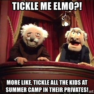 Waldorf and Statler - Tickle me Elmo?! More like, tickle all the kids at summer camp in their privates!