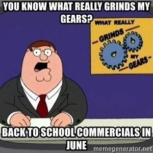 What really grinds my gears - You know what really grinds my gears? BAck to School commercials in june