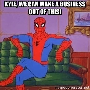spider manf - KYLE, WE CAN MAKE A BUSINESS OUT OF THIS!