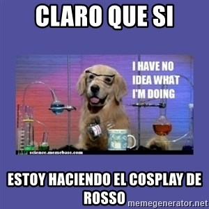 I don't know what i'm doing! dog - Claro que si estoy haciendo el cosplay de Rosso