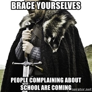Ned Stark - Brace yourselves People complaining about school are coming