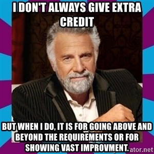 Dos Equis Guy - I don't always give extra credit but when i do, it is for going above and beyond the requirements Or for showing vast improvment.