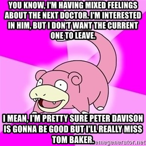 Slowpoke - you know, i'm having mixed feelings about the next doctor. i'm interested in him, but i don't want the current one to leave. i mean, i'm pretty sure peter davison is gonna be good but i'll really miss tom baker.