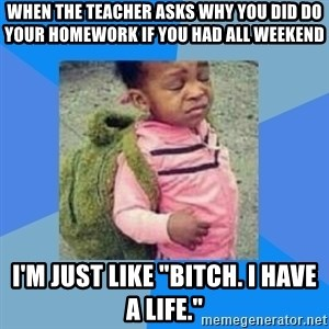 """Disgusted Black Girl - When the teacher asks why you did do your homework if you had all weekend I'm just like """"bitch. I have a life."""""""