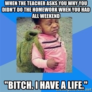 """Disgusted Black Girl - When the teacher asks you why you didn't do the homework when you had all weekend """"Bitch. I have a life."""""""