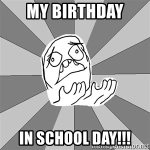 Whyyy??? - My birthday  in school day!!!