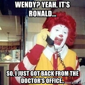 Ronald Mcdonald Call - Wendy? Yeah, it's Ronald... So, I just got back from the doctor's office..
