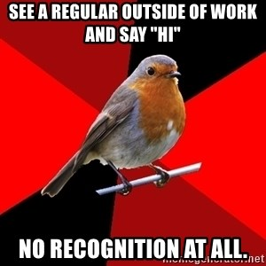 "Retail Robin - See a regular outside of work and say ""hi"" No recognition at all."