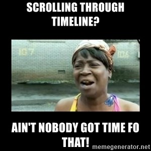 Nobody ain´t got time for that - Scrolling through Timeline? Ain't Nobody Got time fo that!