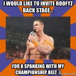 John cena be like you got a big ass dick - i WOULD LIKE TO INVITE ROOFYZ BACK STAGE... FOR A SPANKING WITH MY CHAMPIONSHIP BELT ;)
