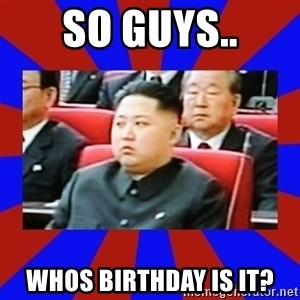 kim jong un - so guys.. Whos birthday is it?