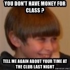 Little Kid - YOU DON'T HAVE MONEY FOR CLASS ?  TELL ME AGAIN ABOUT YOUR TIME AT THE CLUB LAST NIGHT