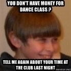Little Kid - YOU DON'T HAVE MONEY FOR DANCE CLASS ?  TELL ME AGAIN ABOUT YOUR TIME AT THE CLUB LAST NIGHT
