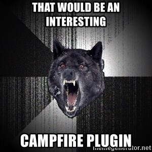 Insanity Wolf - that would be an interesting campfire plugin