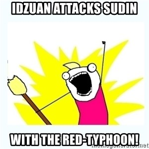 All the things - IDZUAN ATTACKS SUDIN WITH THE RED-TYPHOON!