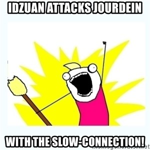 All the things - IDZUAN ATTACKS JOURDEIN WITH THE SLOW-CONNECTION!