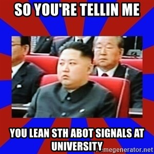 kim jong un - SO you're tellin me you lean sth abot signals at university