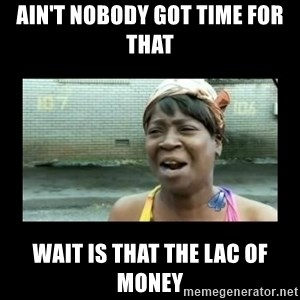 Nobody ain´t got time for that - Ain't nobody got time for that Wait is that the LAC OF MONEY
