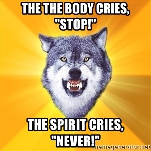 """Courage Wolf - The the body cries, """"Stop!"""" The spirit cries, """"Never!"""""""