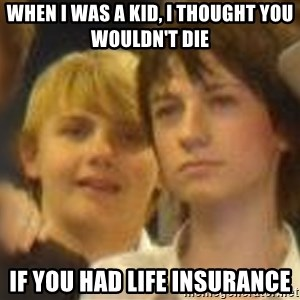 Thoughtful Child - When I was a kid, I thought you wouldn't die if you had life insurance