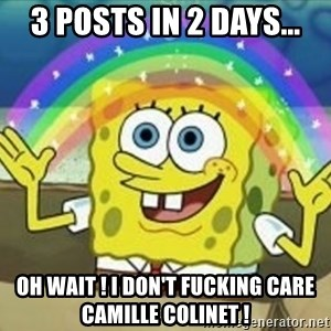 Spongebob - 3 posts in 2 days... Oh wait ! I don't fucking care Camille colinet !