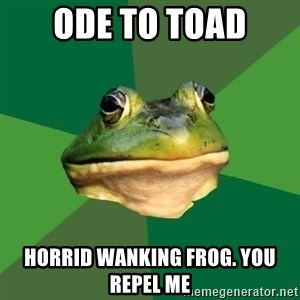 Foul Bachelor Frog - Ode to toad Horrid wanking frog. You repel me