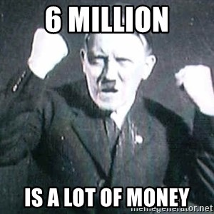 Successful Hitler - 6 million Is a lot of money