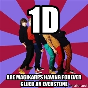 typical 1D - 1D are Magikarps having forever glued an everstone