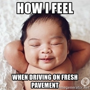Happy baby - HOW I FEEL  WHEN DRIVING ON FRESH PAVEMENT