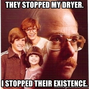 Family Man - They stopped my dryer. I stopped their existence.