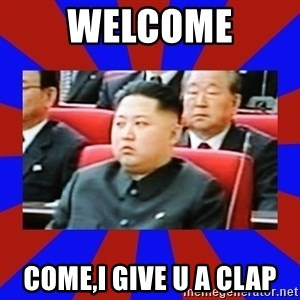 kim jong un - welcome come,i give u a clap