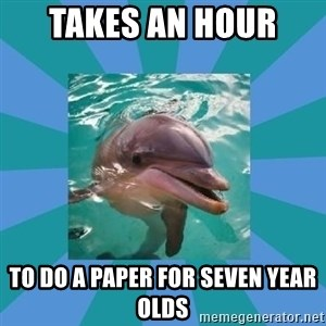 Dyscalculic Dolphin - takes an hour  to do a paper for seven year olds