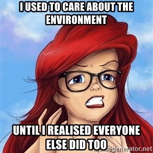 Hipster Ariel - i used to care about the environment until i realised everyone else did too