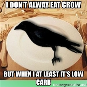 Eat Crow - I don't alway eat crow but when I at least it's low carb