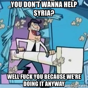 Timmy's Dad Battering Ram - You don't wanna help Syria? WELL FUCK YOU BECAUSE WE'RE DOING IT ANYWAY