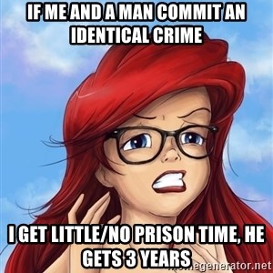 Hipster Ariel - If me and a man commit an identical crime I get little/no prison time, he gets 3 years